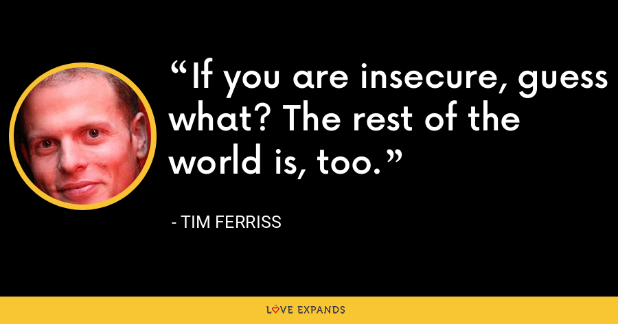 If you are insecure, guess what? The rest of the world is, too. - Tim Ferriss