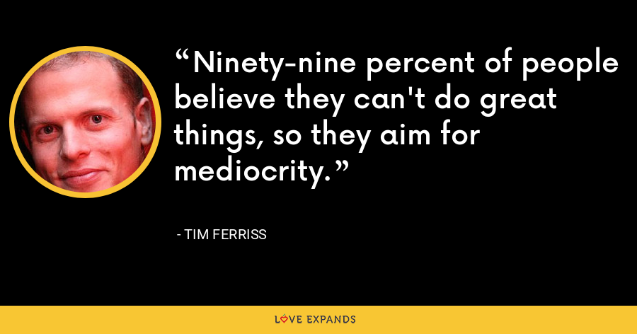 Ninety-nine percent of people believe they can't do great things, so they aim for mediocrity. - Tim Ferriss