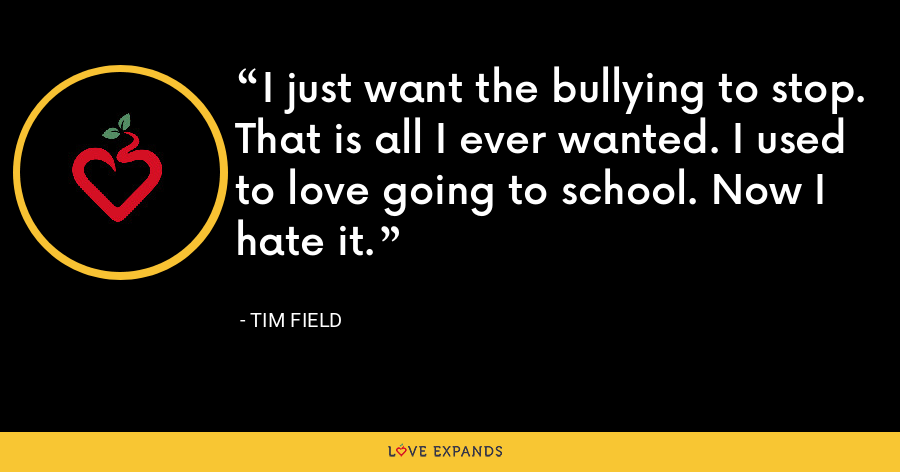 I just want the bullying to stop. That is all I ever wanted. I used to love going to school. Now I hate it. - Tim Field