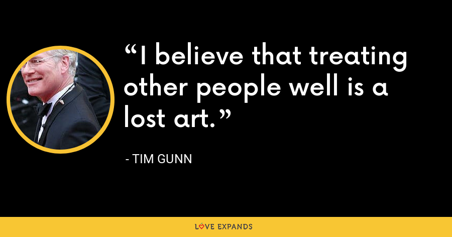 I believe that treating other people well is a lost art. - Tim Gunn
