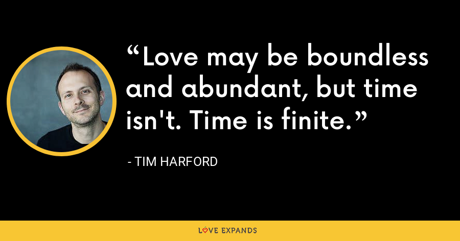 Love may be boundless and abundant, but time isn't. Time is finite. - Tim Harford