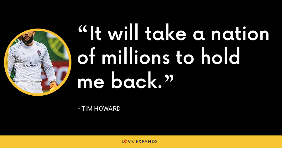 It will take a nation of millions to hold me back. - Tim Howard