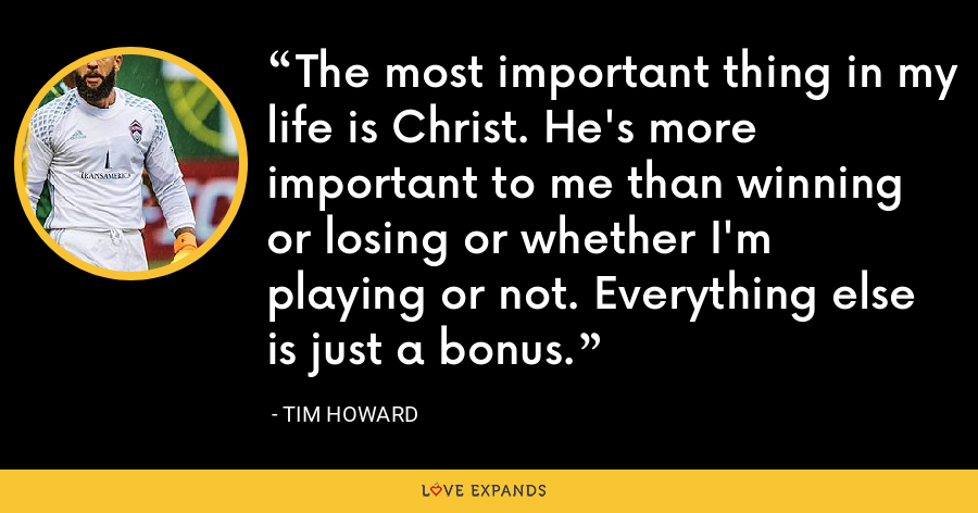The most important thing in my life is Christ. He's more important to me than winning or losing or whether I'm playing or not. Everything else is just a bonus. - Tim Howard