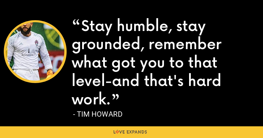 Stay humble, stay grounded, remember what got you to that level-and that's hard work. - Tim Howard