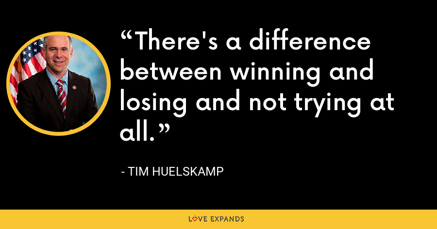 There's a difference between winning and losing and not trying at all. - Tim Huelskamp
