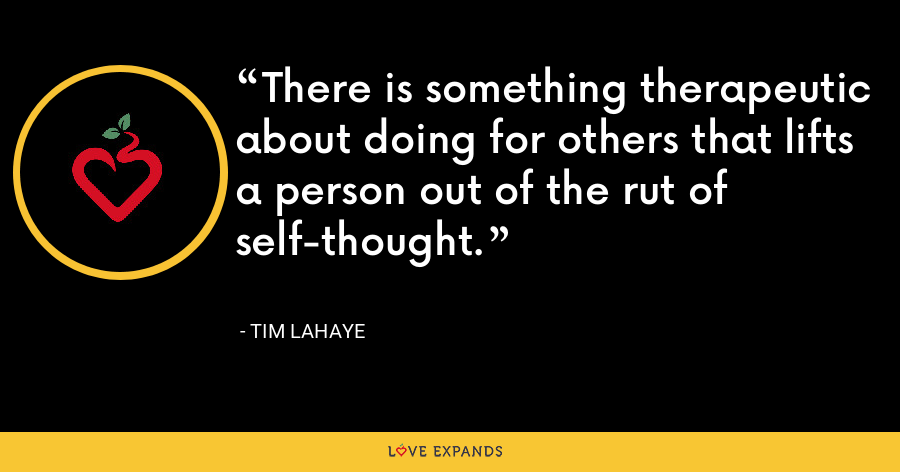 There is something therapeutic about doing for others that lifts a person out of the rut of self-thought. - Tim LaHaye