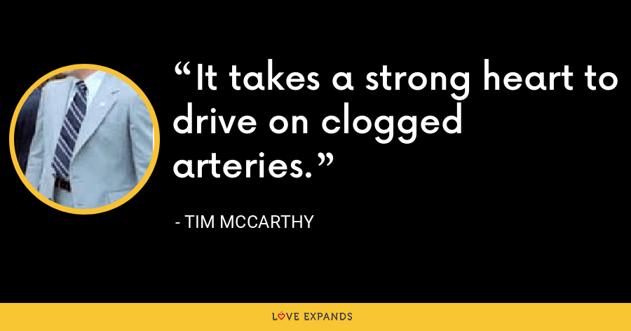 It takes a strong heart to drive on clogged arteries. - Tim McCarthy