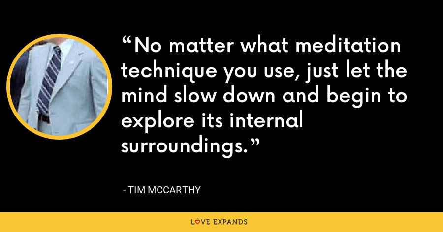 No matter what meditation technique you use, just let the mind slow down and begin to explore its internal surroundings. - Tim McCarthy