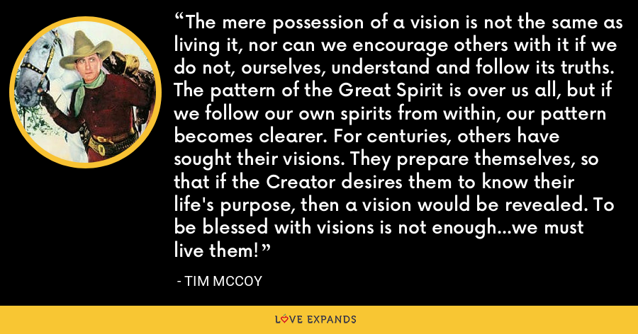 The mere possession of a vision is not the same as living it, nor can we encourage others with it if we do not, ourselves, understand and follow its truths. The pattern of the Great Spirit is over us all, but if we follow our own spirits from within, our pattern becomes clearer. For centuries, others have sought their visions. They prepare themselves, so that if the Creator desires them to know their life's purpose, then a vision would be revealed. To be blessed with visions is not enough...we must live them! - Tim McCoy