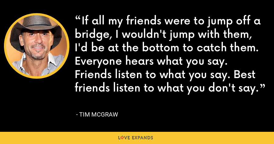 If all my friends were to jump off a bridge, I wouldn't jump with them, I'd be at the bottom to catch them. Everyone hears what you say. Friends listen to what you say. Best friends listen to what you don't say. - Tim McGraw