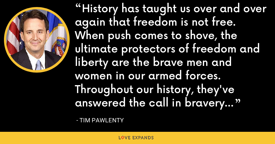 History has taught us over and over again that freedom is not free. When push comes to shove, the ultimate protectors of freedom and liberty are the brave men and women in our armed forces. Throughout our history, they've answered the call in bravery and sacrifice. - Tim Pawlenty