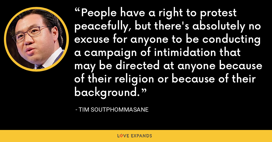 People have a right to protest peacefully, but there's absolutely no excuse for anyone to be conducting a campaign of intimidation that may be directed at anyone because of their religion or because of their background. - Tim Soutphommasane