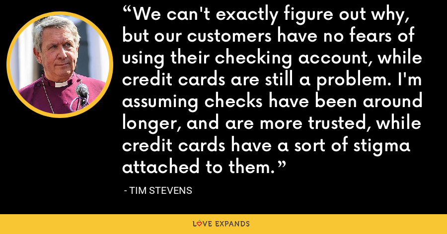 We can't exactly figure out why, but our customers have no fears of using their checking account, while credit cards are still a problem. I'm assuming checks have been around longer, and are more trusted, while credit cards have a sort of stigma attached to them. - Tim Stevens