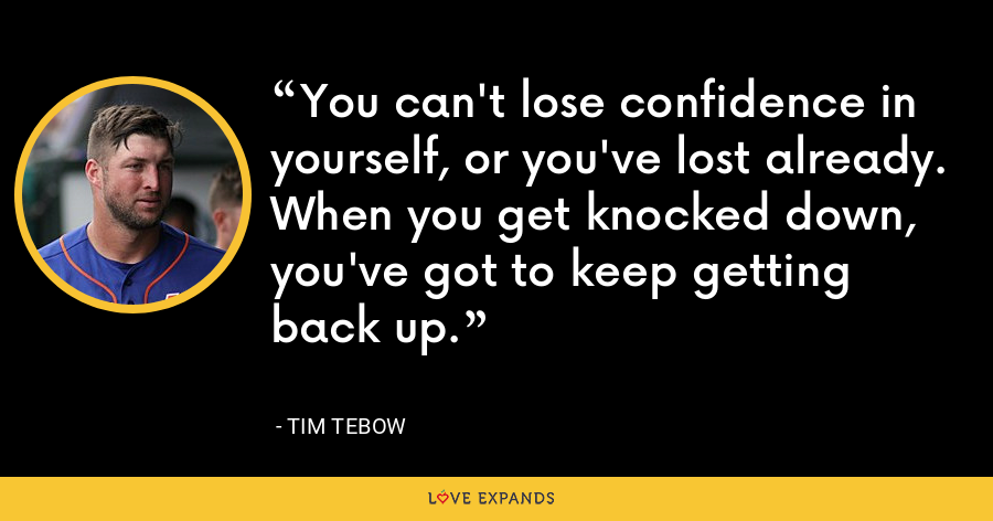 You can't lose confidence in yourself, or you've lost already. When you get knocked down, you've got to keep getting back up. - Tim Tebow
