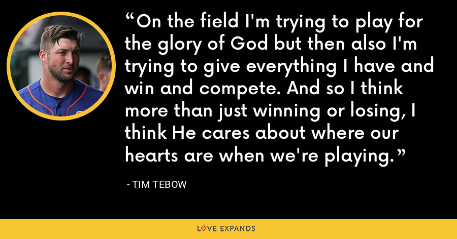 On the field I'm trying to play for the glory of God but then also I'm trying to give everything I have and win and compete. And so I think more than just winning or losing, I think He cares about where our hearts are when we're playing. - Tim Tebow