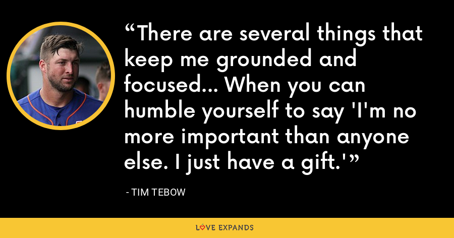 There are several things that keep me grounded and focused... When you can humble yourself to say 'I'm no more important than anyone else. I just have a gift.' - Tim Tebow
