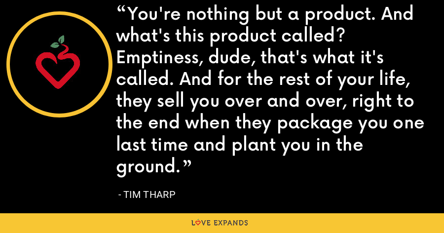 You're nothing but a product. And what's this product called? Emptiness, dude, that's what it's called. And for the rest of your life, they sell you over and over, right to the end when they package you one last time and plant you in the ground. - Tim Tharp