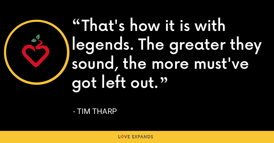 That's how it is with legends. The greater they sound, the more must've got left out. - Tim Tharp