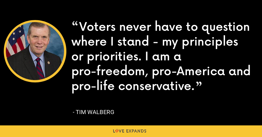Voters never have to question where I stand - my principles or priorities. I am a pro-freedom, pro-America and pro-life conservative. - Tim Walberg