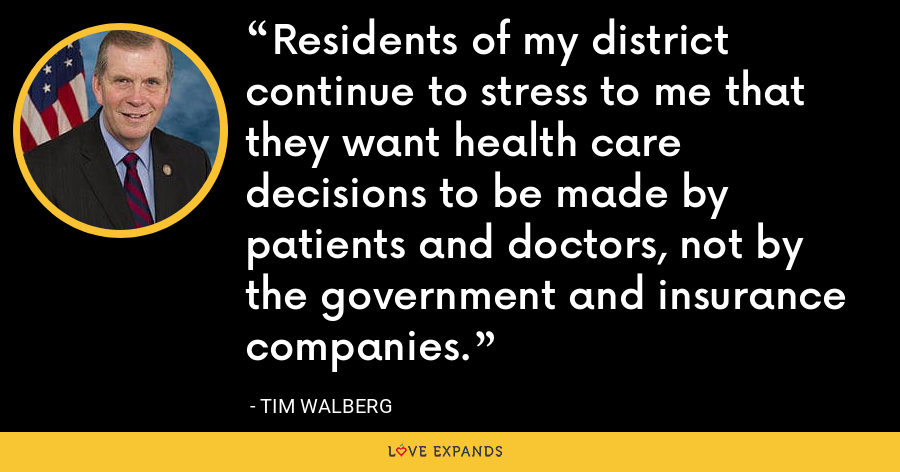 Residents of my district continue to stress to me that they want health care decisions to be made by patients and doctors, not by the government and insurance companies. - Tim Walberg