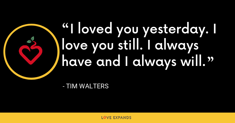 I loved you yesterday. I love you still. I always have and I always will. - Tim Walters