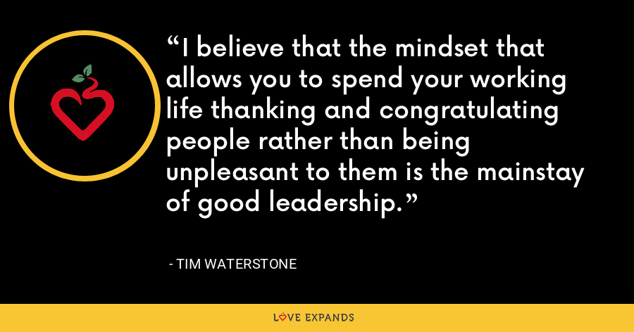 I believe that the mindset that allows you to spend your working life thanking and congratulating people rather than being unpleasant to them is the mainstay of good leadership. - Tim Waterstone