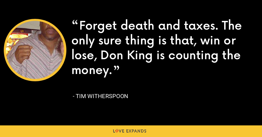 Forget death and taxes. The only sure thing is that, win or lose, Don King is counting the money. - Tim Witherspoon