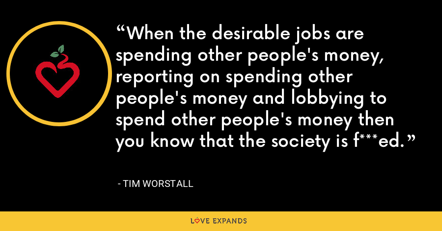 When the desirable jobs are spending other people's money, reporting on spending other people's money and lobbying to spend other people's money then you know that the society is f***ed. - Tim Worstall