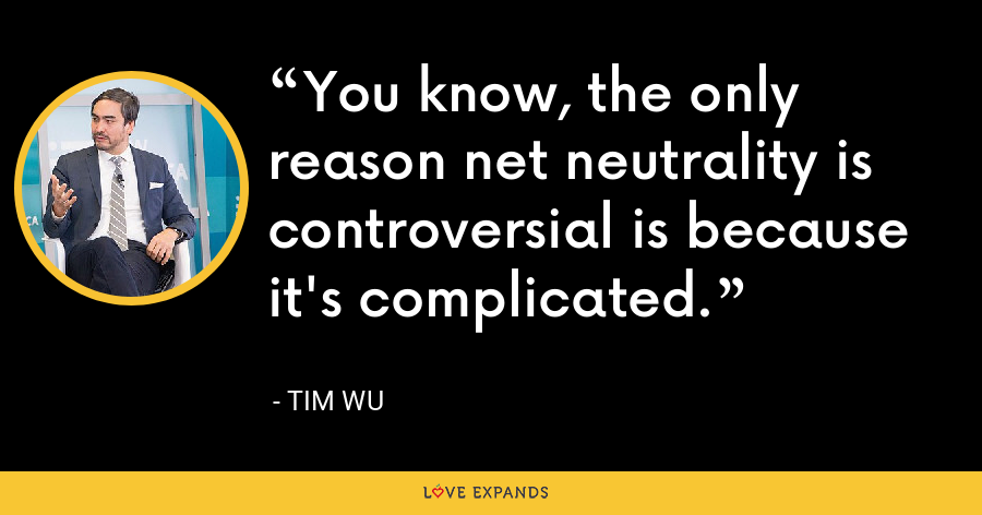 You know, the only reason net neutrality is controversial is because it's complicated. - Tim Wu