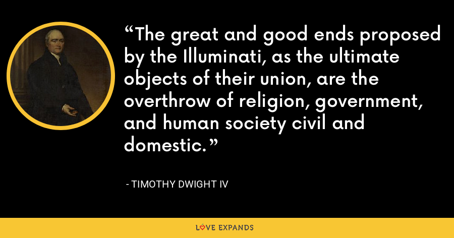 The great and good ends proposed by the Illuminati, as the ultimate objects of their union, are the overthrow of religion, government, and human society civil and domestic. - Timothy Dwight IV