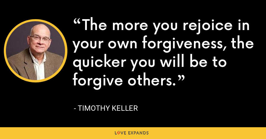 The more you rejoice in your own forgiveness, the quicker you will be to forgive others. - Timothy Keller