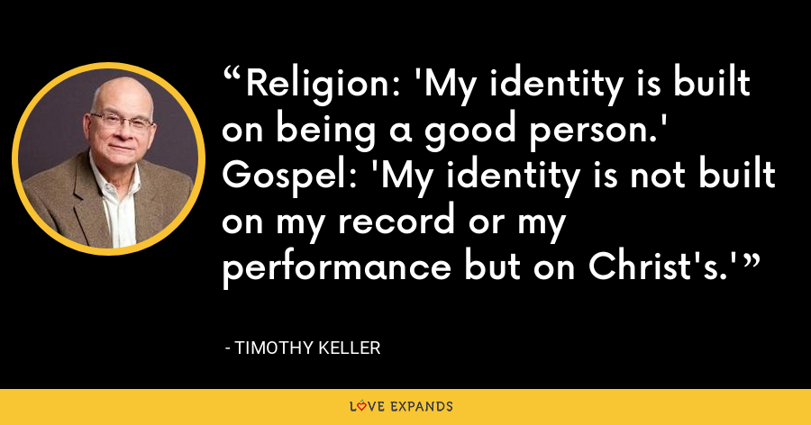 Religion: 'My identity is built on being a good person.' Gospel: 'My identity is not built on my record or my performance but on Christ's.' - Timothy Keller