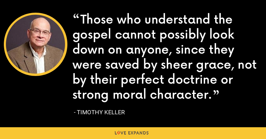 Those who understand the gospel cannot possibly look down on anyone, since they were saved by sheer grace, not by their perfect doctrine or strong moral character. - Timothy Keller