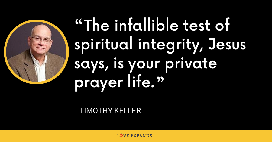 The infallible test of spiritual integrity, Jesus says, is your private prayer life. - Timothy Keller