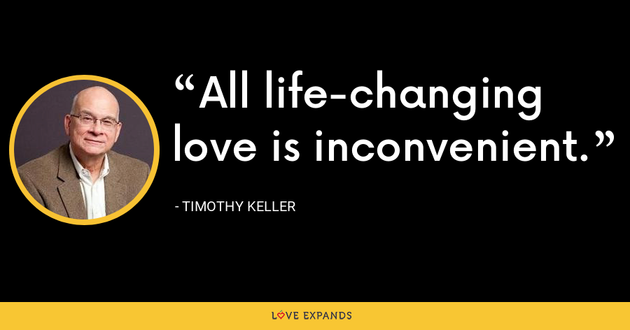 All life-changing love is inconvenient. - Timothy Keller