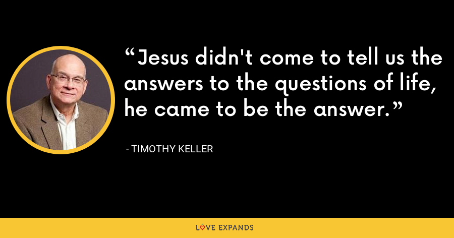 Jesus didn't come to tell us the answers to the questions of life, he came to be the answer. - Timothy Keller