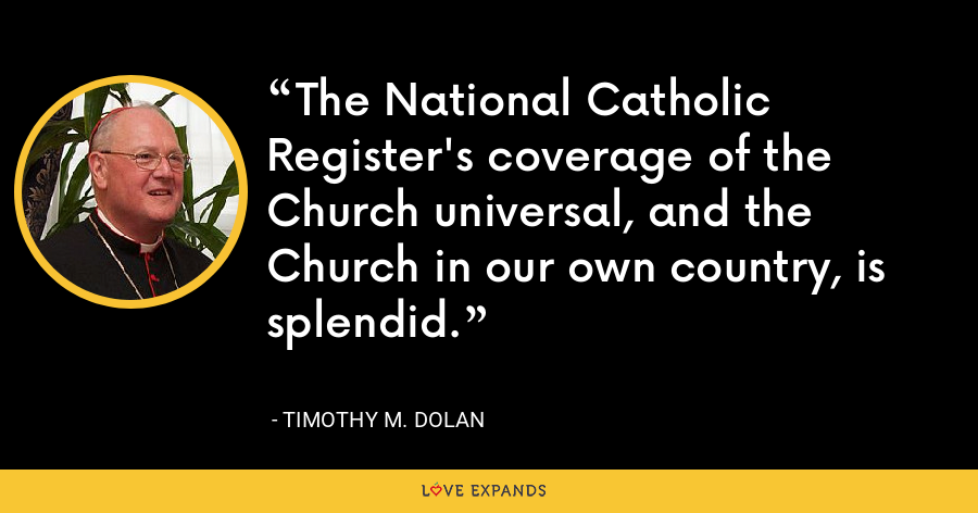 The National Catholic Register's coverage of the Church universal, and the Church in our own country, is splendid. - Timothy M. Dolan