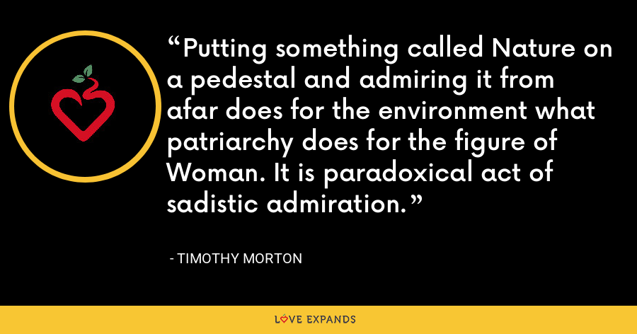 Putting something called Nature on a pedestal and admiring it from afar does for the environment what patriarchy does for the figure of Woman. It is paradoxical act of sadistic admiration. - Timothy Morton