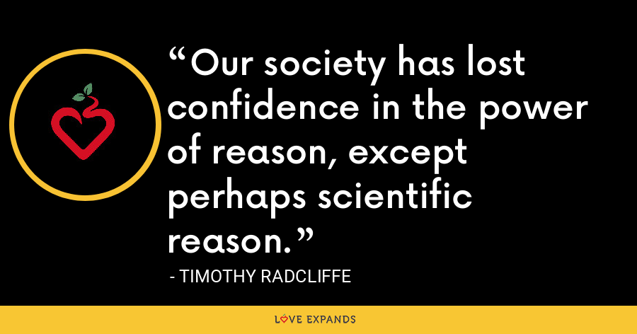 Our society has lost confidence in the power of reason, except perhaps scientific reason. - Timothy Radcliffe