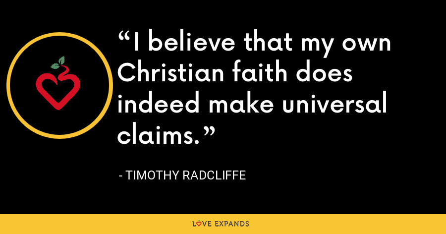 I believe that my own Christian faith does indeed make universal claims. - Timothy Radcliffe