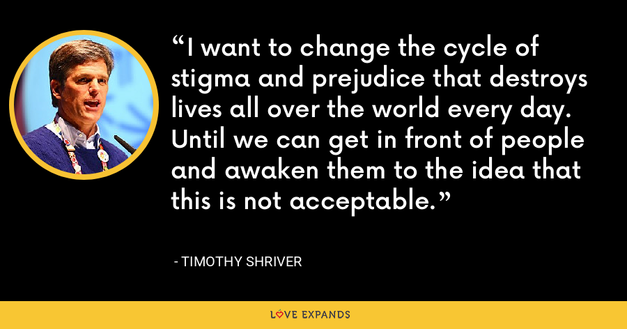 I want to change the cycle of stigma and prejudice that destroys lives all over the world every day. Until we can get in front of people and awaken them to the idea that this is not acceptable. - Timothy Shriver