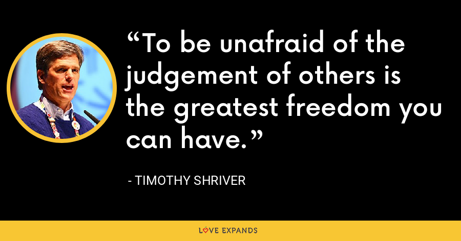 To be unafraid of the judgement of others is the greatest freedom you can have. - Timothy Shriver