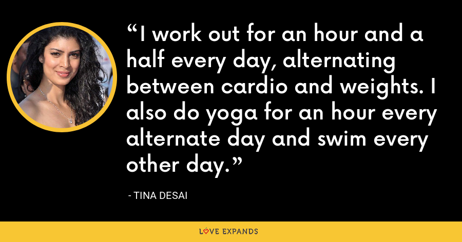 I work out for an hour and a half every day, alternating between cardio and weights. I also do yoga for an hour every alternate day and swim every other day. - Tina Desai