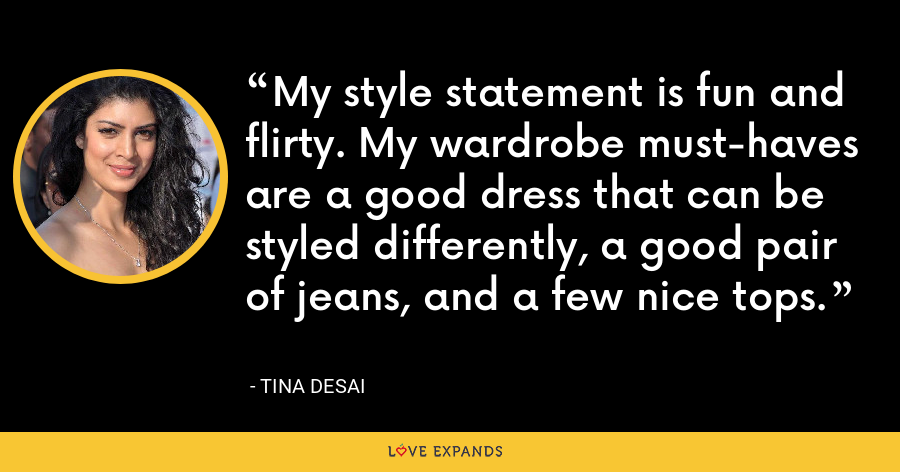 My style statement is fun and flirty. My wardrobe must-haves are a good dress that can be styled differently, a good pair of jeans, and a few nice tops. - Tina Desai