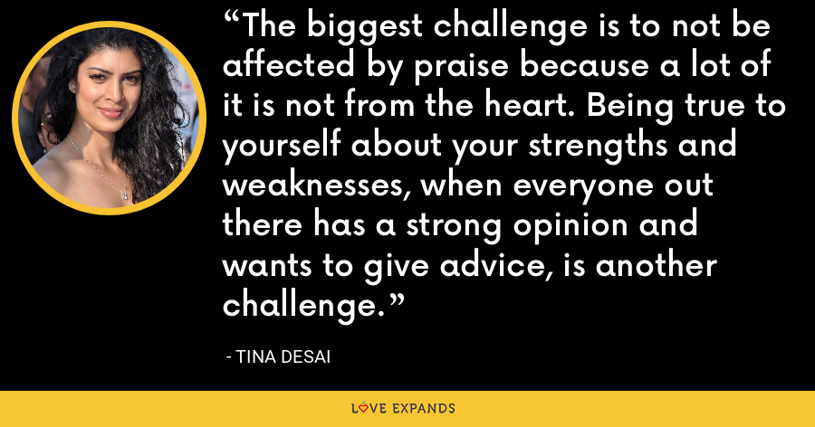 The biggest challenge is to not be affected by praise because a lot of it is not from the heart. Being true to yourself about your strengths and weaknesses, when everyone out there has a strong opinion and wants to give advice, is another challenge. - Tina Desai