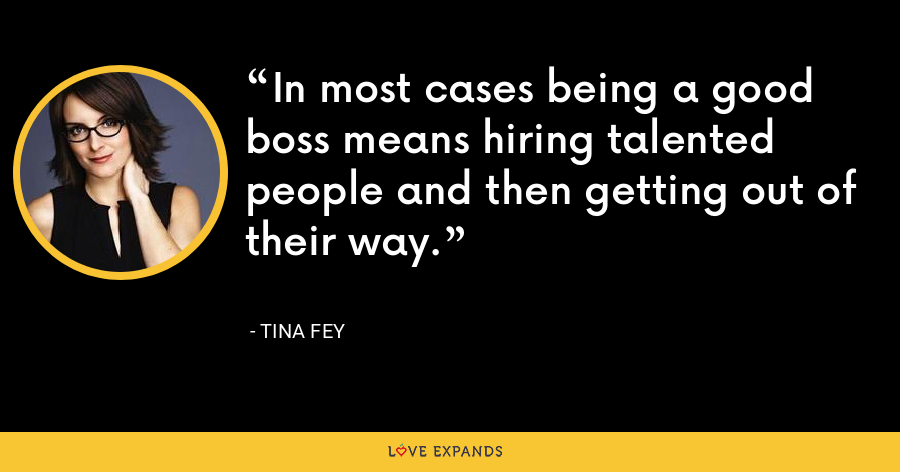 In most cases being a good boss means hiring talented people and then getting out of their way. - Tina Fey
