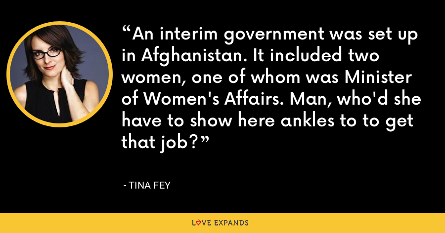 An interim government was set up in Afghanistan. It included two women, one of whom was Minister of Women's Affairs. Man, who'd she have to show here ankles to to get that job? - Tina Fey