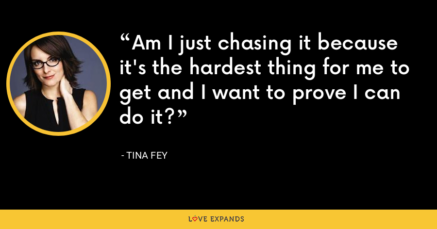 Am I just chasing it because it's the hardest thing for me to get and I want to prove I can do it? - Tina Fey