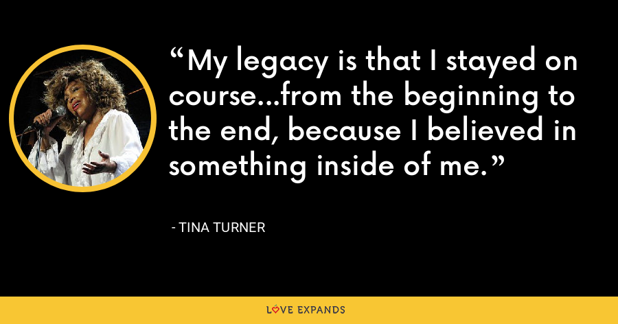 My legacy is that I stayed on course...from the beginning to the end, because I believed in something inside of me. - Tina Turner