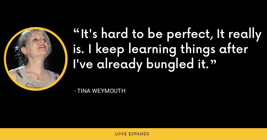 It's hard to be perfect, It really is. I keep learning things after I've already bungled it. - Tina Weymouth